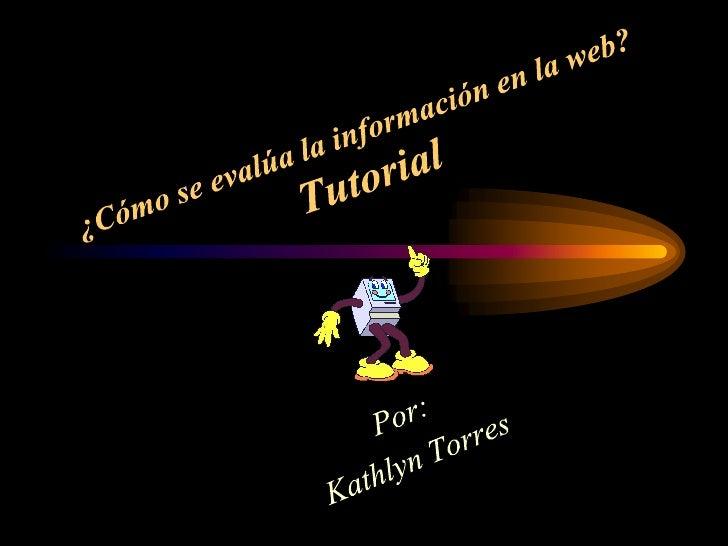 ¿Cómo se evalúa la información en la web?Tutorial<br />Por:<br />Kathlyn Torres<br />