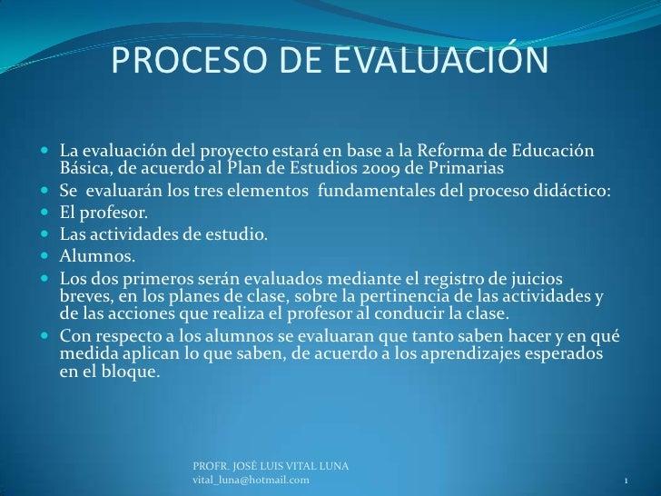 PROCESO DE EVALUACIÓN<br />La evaluación del proyecto estará en base a la Reforma de Educación Básica, de acuerdo al Plan ...