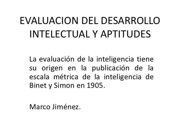 EVALUACION DEL DESARROLLO  INTELECTUAL Y APTITUDES La evaluación de la inteligencia tiene su origen en la publicación de l...