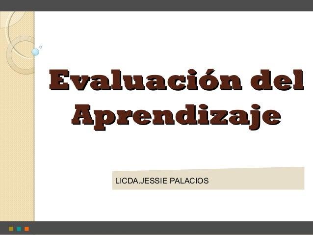 Evaluación delEvaluación del AprendizajeAprendizaje LICDA.JESSIE PALACIOS