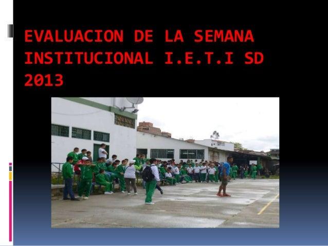 EVALUACION DE LA SEMANA INSTITUCIONAL I.E.T.I SD 2013