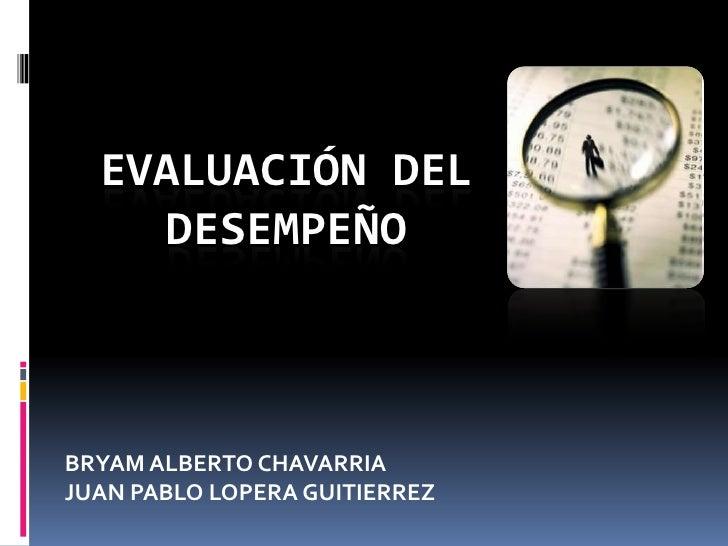 EVALUACIÓN DEL    DESEMPEÑOBRYAM ALBERTO CHAVARRIAJUAN PABLO LOPERA GUITIERREZ