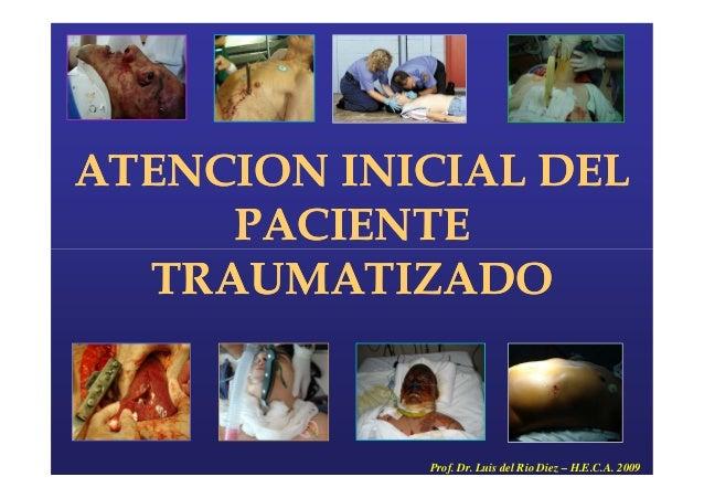 ATENCION INICIAL DEL PACIENTE ATENCION INICIAL DEL PACIENTEPACIENTE TRAUMATIZADO PACIENTE TRAUMATIZADO Prof. Dr. Luis del ...