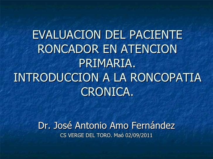 EVALUACION DEL PACIENTE RONCADOR EN ATENCION PRIMARIA. INTRODUCCION A LA RONCOPATIA CRONICA. Dr. José Antonio Amo Fernánde...