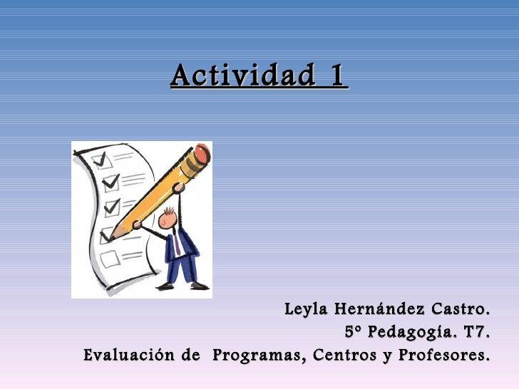 Actividad 1 Leyla Hernández Castro. 5º Pedagogía. T7. Evaluación de  Programas, Centros y Profesores.