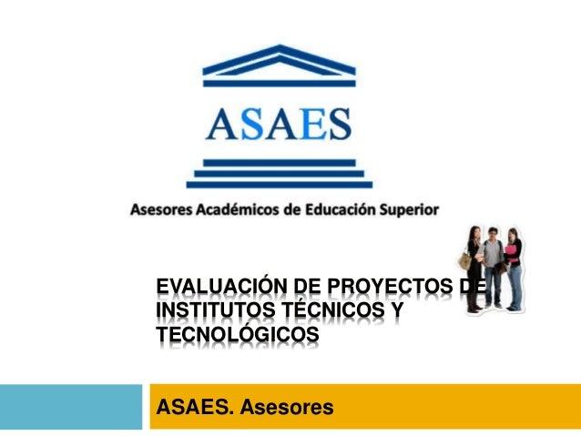 EVALUACIÓN DE PROYECTOS DE INSTITUTOS TÉCNICOS Y TECNOLÓGICOS ASAES. Asesores