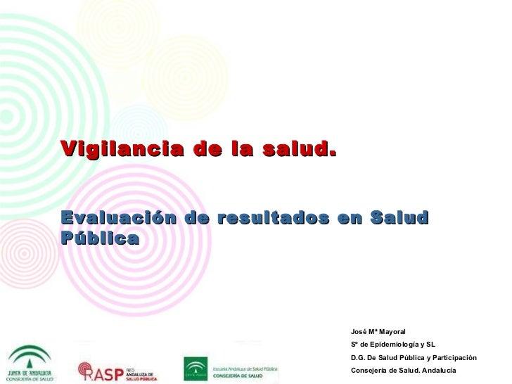 Vigilancia de   l a salud. Evaluación de resultados en Salud Pública José Mª Mayoral  Sº de Epidemiología y SL D.G. De Sal...