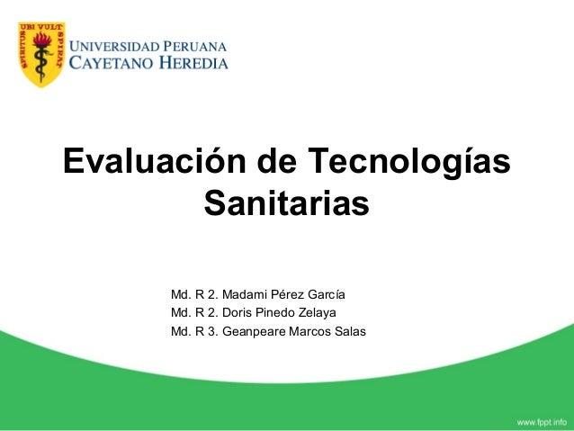 Evaluación de Tecnologías Sanitarias Md. R 2. Madami Pérez García Md. R 2. Doris Pinedo Zelaya Md. R 3. Geanpeare Marcos S...