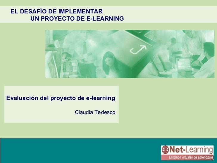 EL DESAFÍO DE IMPLEMENTAR       UN PROYECTO DE E-LEARNINGEvaluación del proyecto de e-learning                       Claud...