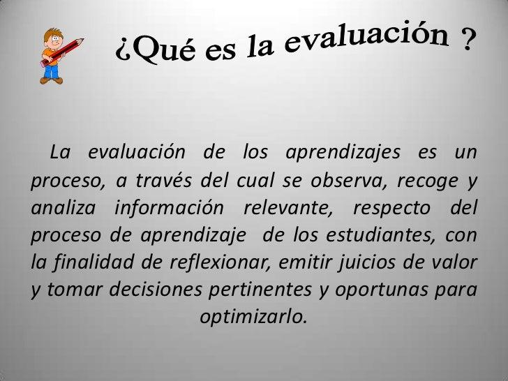 ¿Qué es la evaluación ?<br />La evaluación de los aprendizajes es un proceso, a través del cual se observa, recoge y anali...