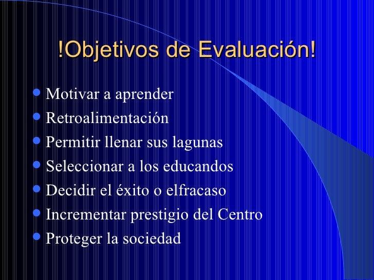 !Objetivos de Evaluación! <ul><li>Motivar a aprender </li></ul><ul><li>Retroalimentación </li></ul><ul><li>Permitir llenar...