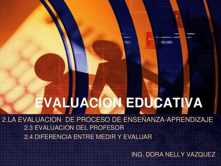 EVALUACION EDUCATIVA<br />2.LA EVALUACION  DE PROCESO DE ENSEÑANZA-APRENDIZAJE 2.3 EVALUACION DEL PROFESOR<br />2.4 DIFE...