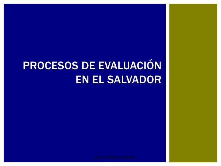 PROCESOS DE EVALUACIÓN        EN EL SALVADOR           LICDA. VERÓNICA FIGUEROA