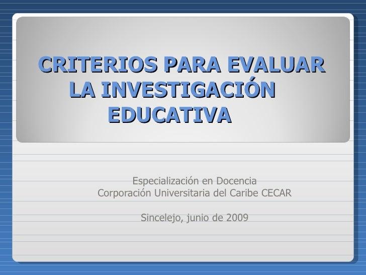 CRITERIOS PARA EVALUAR LA INVESTIGACIÓN EDUCATIVA  Especialización en Docencia Corporación Universitaria del Caribe CECAR ...