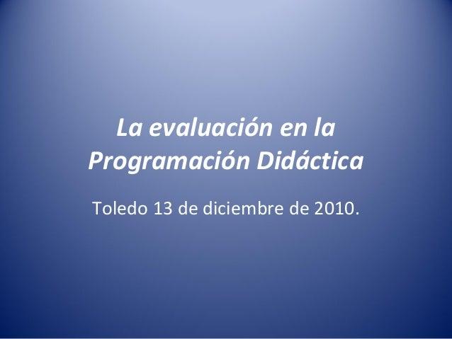 La evaluación en la Programación Didáctica Toledo 13 de diciembre de 2010.
