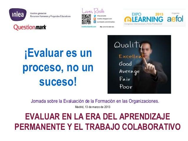 ¡Evaluar es un proceso, no un    suceso!   Jornada sobre la Evaluación de la Formación en las Organizaciones.             ...