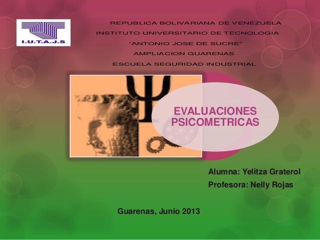 Alumna: Yelitza GraterolProfesora: Nelly RojasGuarenas, Junio 2013EVALUACIONESPSICOMETRICASREPUBLICA BOLIVARIANA DE VENEZU...