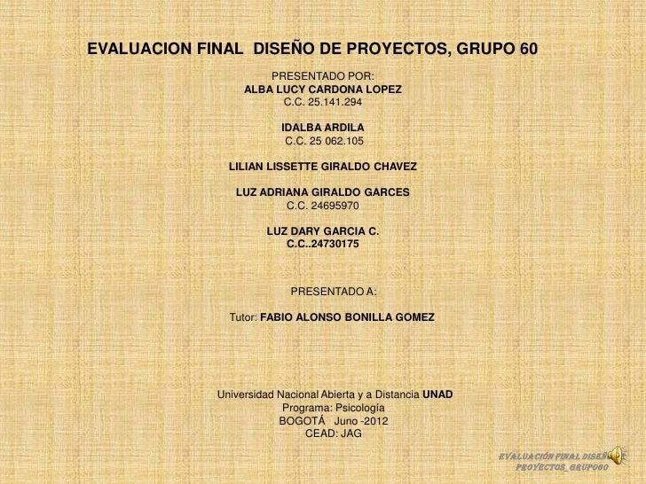 EVALUACION FINAL DISEÑO DE PROYECTOS, GRUPO 60                      PRESENTADO POR:                  ALBA LUCY CARDONA LOP...