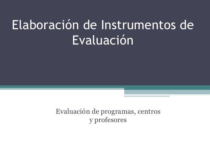 Elaboración de Instrumentos de Evaluación Evaluación de programas, centros y profesores