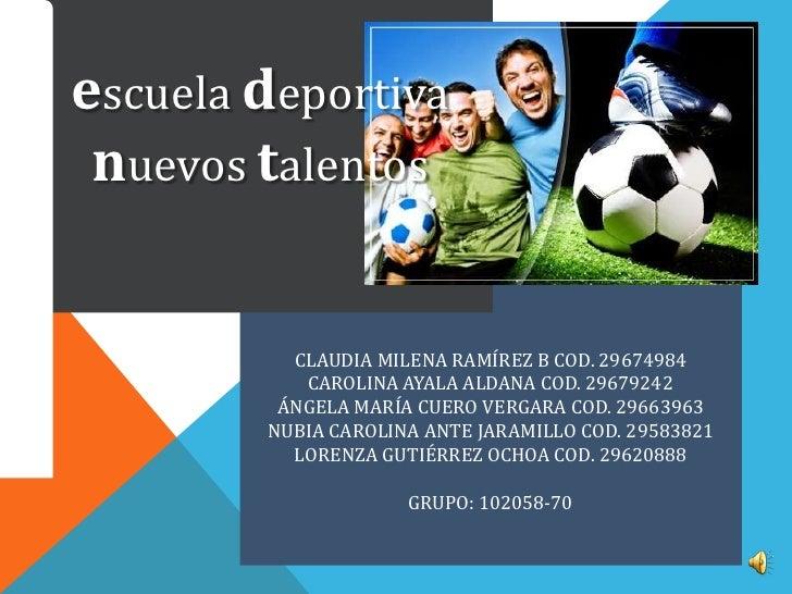 escuela deportiva nuevos talentos          CLAUDIA MILENA RAMÍREZ B COD. 29674984           CAROLINA AYALA ALDANA COD. 296...