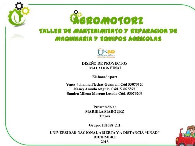 AGROMOTORZ TALLER DE MANTENIMIENTO Y REPARACION DE MAQUINARIA Y EQUIPOS AGRICOLAS  DISEÑO DE PROYECTOS EVALUACION FINAL El...