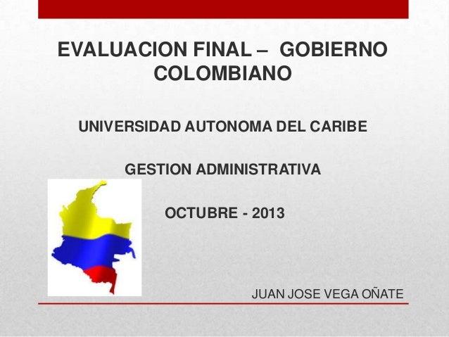 EVALUACION FINAL – GOBIERNO COLOMBIANO UNIVERSIDAD AUTONOMA DEL CARIBE GESTION ADMINISTRATIVA OCTUBRE - 2013  JUAN JOSE VE...