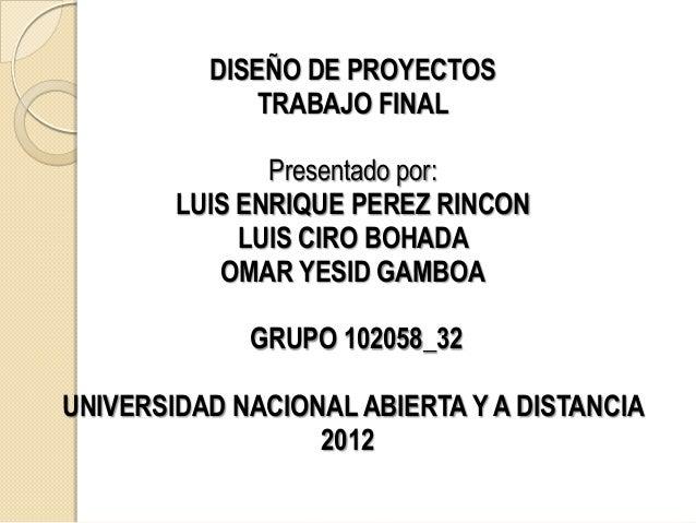 DISEÑO DE PROYECTOS             TRABAJO FINAL               Presentado por:        LUIS ENRIQUE PEREZ RINCON             L...