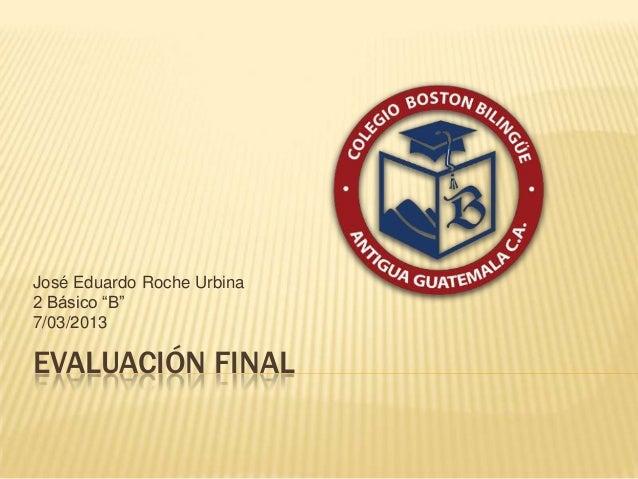 "José Eduardo Roche Urbina2 Básico ""B""7/03/2013EVALUACIÓN FINAL"