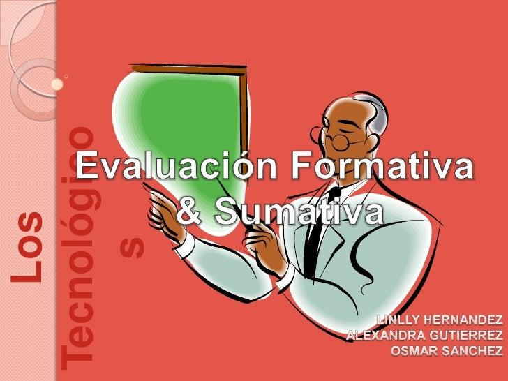 Evaluación Formativa <br />& Sumativa<br />LINLLY HERNANDEZ<br />ALEXANDRA GUTIERREZ<br />OSMAR SANCHEZ<br />