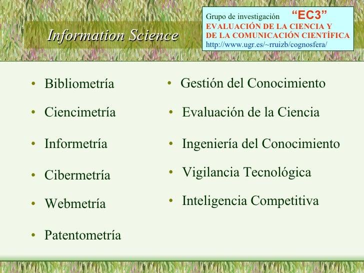 Information Science  <ul><li>Bibliometría </li></ul><ul><li>Ciencimetría </li></ul><ul><li>Informetría  </li></ul><ul><li>...