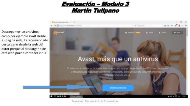 Evaluación – Modulo 3 Martin Tulipano Descargamos un antivirus, como por ejemplo avast desde su pagina web. Es recomendado...
