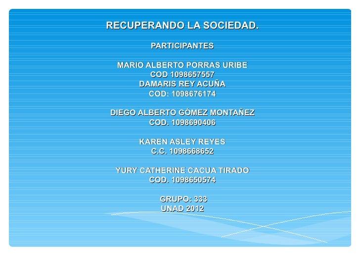 RECUPERANDO LA SOCIEDAD.        PARTICIPANTES MARIO ALBERTO PORRAS URIBE        COD 1098657557     DAMARIS REY ACUÑA      ...