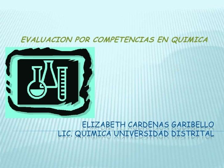 ELIZABETH CARDENAS GARIBELLOLIC. QUIMICA UNIVERSIDAD DISTRITAL<br />EVALUACION POR COMPETENCIAS EN QUIMICA<br />