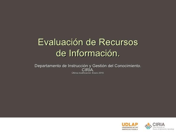 Evaluación de Recursos de Información. Departamento de Instrucción y Gestión del Conocimiento. CIRIA. Última modificación:...