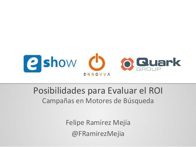 Posibilidades  para  Evaluar  el  ROI   Campañas  en  Motores  de  Búsqueda      Felipe  Ramírez ...