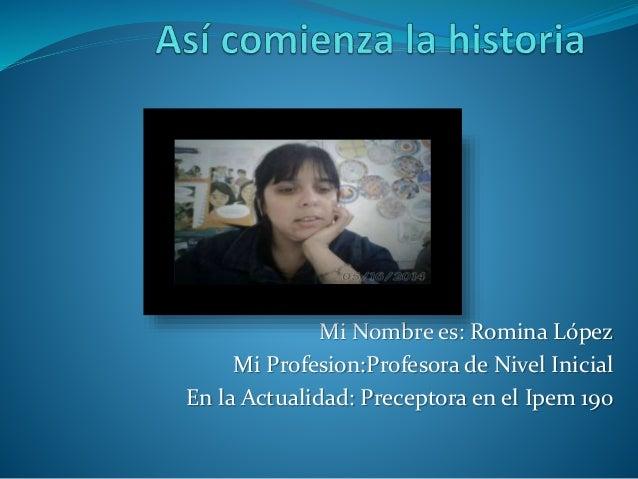 Mi Nombre es: Romina López  Mi Profesion:Profesora de Nivel Inicial  En la Actualidad: Preceptora en el Ipem 190