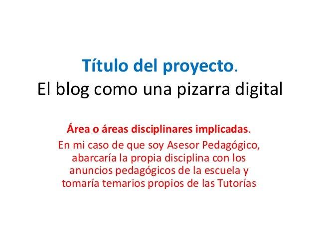Título del proyecto. El blog como una pizarra digital Área o áreas disciplinares implicadas. En mi caso de que soy Asesor ...
