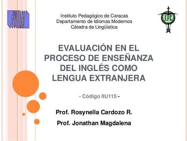 EVALUACIÓN EN EL PROCESO DE ENSEÑANZA DEL INGLÉS COMO LENGUA EXTRANJERA Prof. Rosynella Cardozo R. Prof. Jonathan Magdalen...