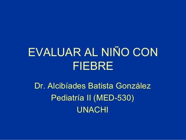 EVALUAR AL NIÑO CON FIEBRE Dr. Alcibíades Batista González Pediatría II (MED-530) UNACHI
