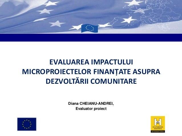 EVALUAREA IMPACTULUI MICROPROIECTELOR FINANŢATE ASUPRA DEZVOLTĂRII COMUNITARE Diana CHEIANU-ANDREI, Evaluator proiect