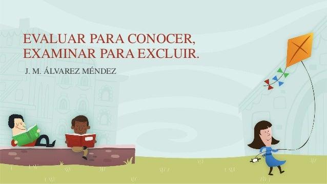 EVALUAR PARA CONOCER, EXAMINAR PARA EXCLUIR. J. M. ÁLVAREZ MÉNDEZ