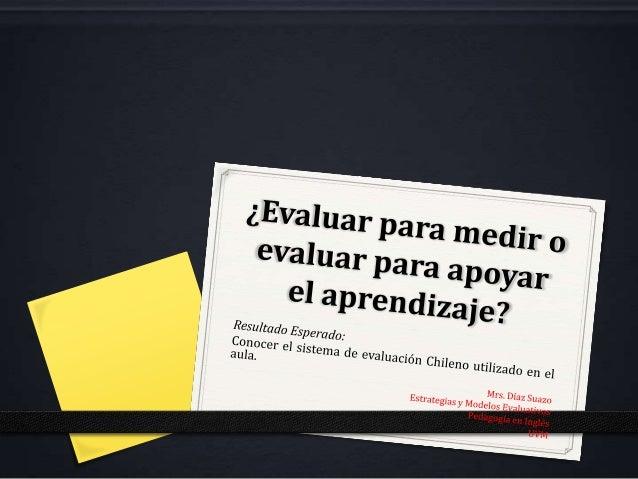 Sin buena enseñanza nohay buena evaluación•   Chile vive inmerso en una cultura evaluativa, es decir todo se    traduce a ...