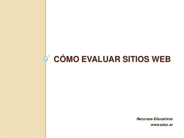 CÓMO EVALUAR SITIOS WEB                Recursos Educativos                       www.educ.ar