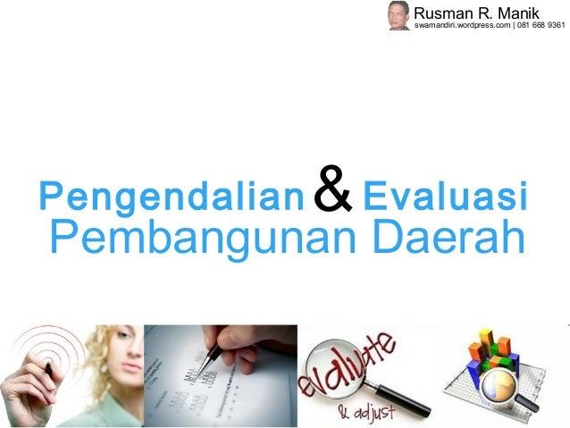 Pengendalian Evaluasi& Pembangunan Daerah Rusman R. Manik swamandiri.wordpress.com | 081 668 9361