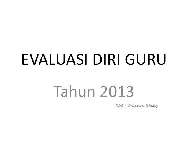 EVALUASI DIRI GURU   Tahun 2013           Oleh : Pengawas Porong
