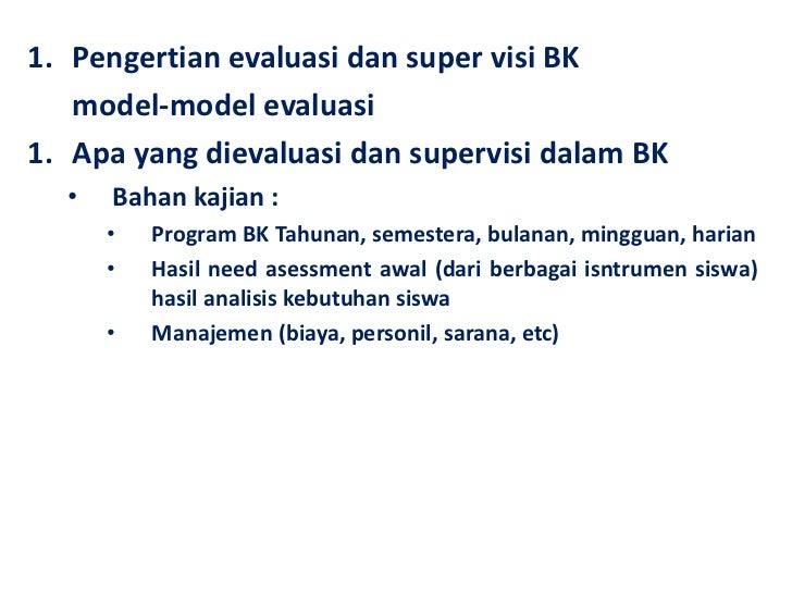 1. Pengertian evaluasi dan super visi BK   model-model evaluasi1. Apa yang dievaluasi dan supervisi dalam BK  •   Bahan ka...