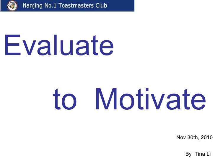 Evaluate   to  Motivate Nov 30th, 2010  By  Tina Li  EVP of Nanjing No.1 Toastmaster