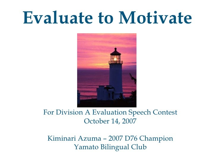 Evaluate to Motivate For Division A Evaluation Speech Contest October 14, 2007 Kiminari Azuma – 2007 D76 Champion Yamato B...