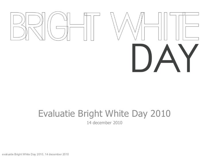 Evaluatie Bright White Day 2010 14 december 2010 evaluatie Bright White Day 2010, 14 december 2010
