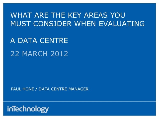 22 MARCH 2012PAUL HONE / DATA CENTRE MANAGERWHAT ARE THE KEY AREAS YOUMUST CONSIDER WHEN EVALUATINGA DATA CENTRE